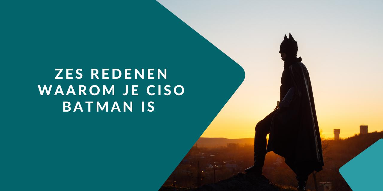 6 redenen waarom je CISO eigenlijk gewoon Batman is